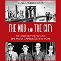 The Mob and the City: The Hidden History of How the Mafia Captured New York Audiobook by C. Alexander Hortis Narrated by LJ Ganser
