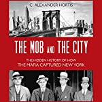 The Mob and the City: The Hidden History of How the Mafia Captured New York | C. Alexander Hortis
