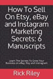 How To Sell On Etsy, eBay and Instagram Marketing Secrets: 6 Manuscripts: Learn The Secrets To Grow Your Business on eBay, Etsy and Instragram (How To ... Business Marketing, Make Money Online)