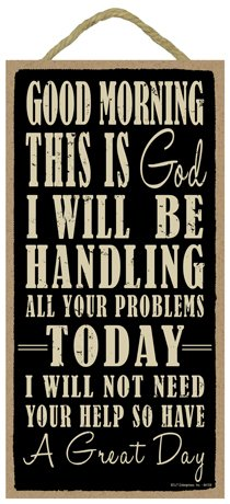 (SJT ENTERPRISES, INC. Good Morning This is God. I Will be handling All Your Problems Today. I Will not Need Your Help so Have a Great Day 5