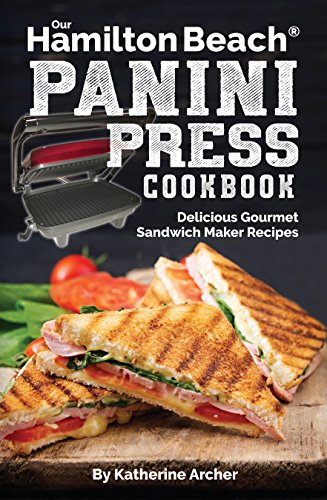 Our Hamilton Beach® Panini Press Cookbook: Delicious Gourmet Sandwich Maker Recipes (Gourmet Panini Press Recipes Book 1) by Katherine Archer