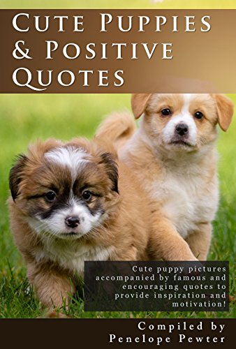 Cute Puppies and Positive Quotes: Cute Puppy Photos and Uplifting Quotes for Inspiration and Motivation for Dog Lovers! by [Pewter, Penelope]
