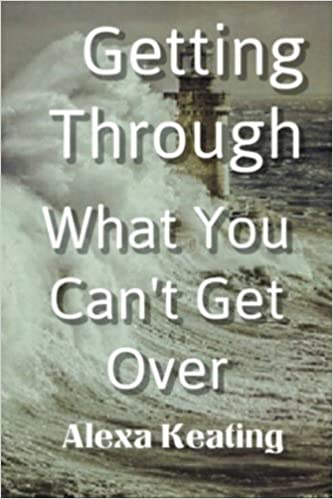 Getting Through What You Can't Get Over by Alexa Keating (2015-12-17)