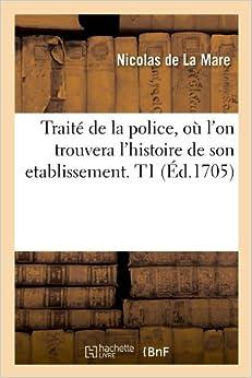 Traité de la police , où lon trouvera lhistoire de son etablissement. T1 (Éd.1705)