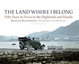 The Land Where I Belong : Fifty Years in Focus in the Highlands and Islands - Duncan Macpherson, Photographer and Pharmacist, Carmichael, Mary, 1841588415