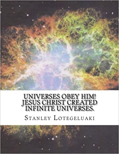 Universes Obey Him! Jesus Christ Created Infinite Universes.