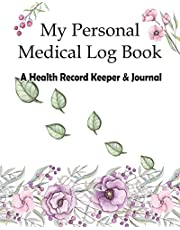 My Personal Medical Log Book / A Health Record Keeper & Journal: Track Family Medical History, Daily Medications, Medical Appointments, Testing & Procedures, and More