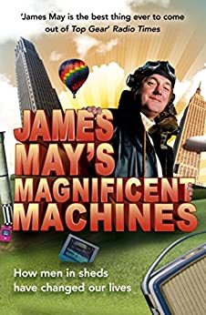 James May's Magnificent Machines: How men in sheds have changed our lives by [May, James, Dolling, Phil]