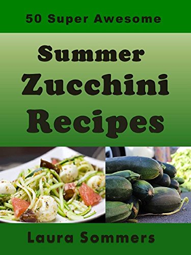 50 Super Awesome Summer Zucchini Recipes (Summer Produce Cookbook Book 1) by [Sommers, Laura]