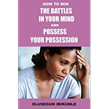 How To Win The Battles In Your Mind And Possess Your Possession (Mind Tools, Mind Over Matter, Mind Power, Mind and Body)