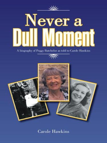 In no way a Dull Moment: A biography of Peggy Batchelor as told to Carole Hawkins