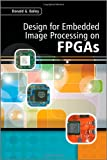 Design for Embedded Image Processing on FPGAs, Donald G. Bailey, 0470828498