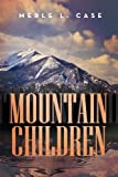 Mountain Children, Merle L. Case, 1483699013