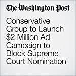 Conservative Group to Launch $2 Million Ad Campaign to Block Supreme Court Nomination | Catherine Ho