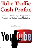 Tube Traffic Cash Profits: How to Make a Living Selling Amazon Products via Youtube Video Marketing