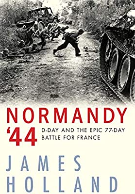 Normandy 44: D-Day and the Epic 77-Day Battle for France ...