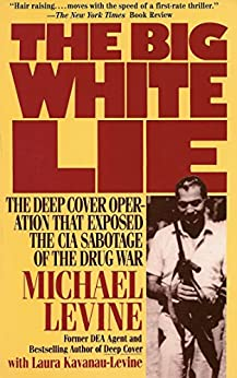 The Big White Lie: The Deep Cover Operation That Exposed the CIA Sabotage of the Drug War by [Levine, Michael, Kavanau-Levine, Laura]