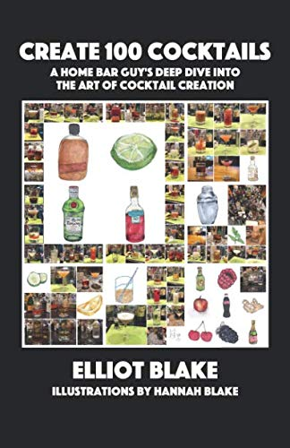 Create 100 Cocktails: A Home Bar Guy's Deep Dive Into the Art of Cocktail Creation by Elliot Blake