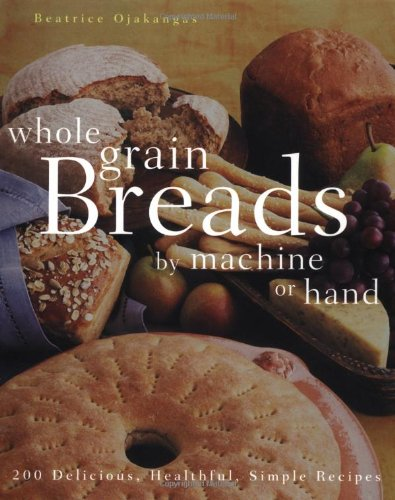 (Whole Grain Breads by Machine or Hand: 200 Delicious, Healthful, Simple Recipes)