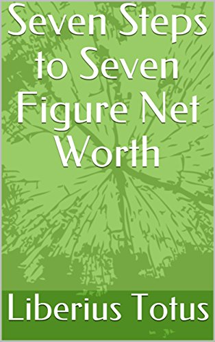 Seven Steps to Seven Figure Net Worth by [Totus, Liberius]
