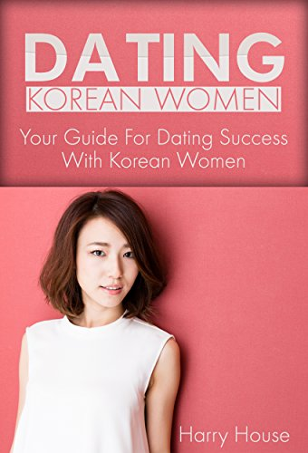 Dating Korean Women: The Guide For Dating Success With Korean Women by  [House,