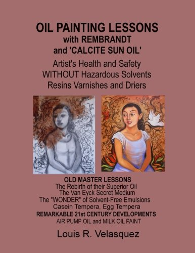 Oil Painting Lessons with Rembrandt and 'Calcite Sun Oil': Artist's Health and Safety without Hazardous Solvents Resins Varnishes and ()