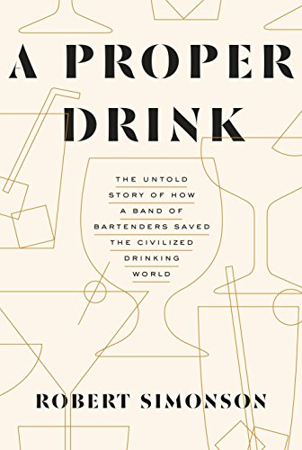 A Proper Drink: The Untold Story of How a Band of Bartenders Saved the Civilized Drinking World by Robert Simonson