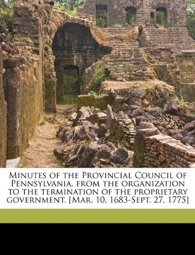 Minutes of the Provincial Council of Pennsylvania, from the organization to the termination of the proprietary government. [Mar. 10, 1683-Sept. 27, 1775] Volume \ PDF