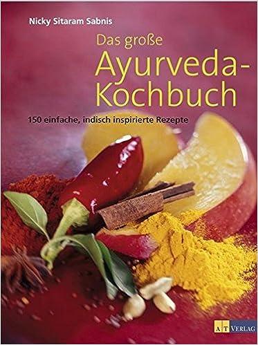 Das Große Ayurveda-Kochbuch: 150 Einfache, Indisch Inspirierte