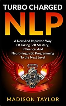 Book Turbo Charged NLP: A New And Improved Way Of Taking Self Mastery, Influence, And Neuro-linguistic Programming To The Next Level