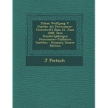 Johan Wolfgang V. Goethe ALS Freimaurer: Festschrift Zum 23. Juni 1880, Dem Hundertjahrigen Freimaurer-Jubliaum Goethes - Primary Source Edition