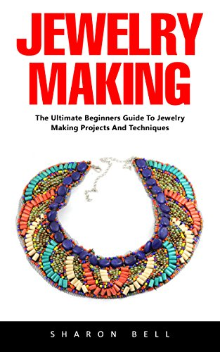 Jewelry Making: For Beginners – An Easy Step By Step Guide To Making Beautiful Handmade Jewelry!
