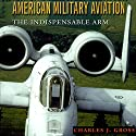 American Military Aviation: The Indispensable Arm: Centennial of Flight Series Audiobook by Charles J. Gross Narrated by Jim Woods