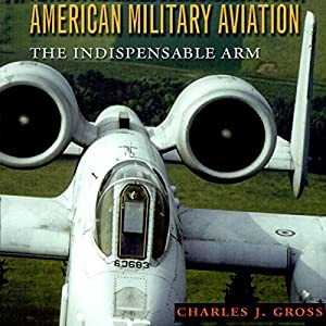 American Military Aviation: The Indispensable Arm Audiobook