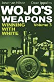 Wojo's Weapons: Winning With White (volume 3)-Jonathan Hilton Dean Ippolito