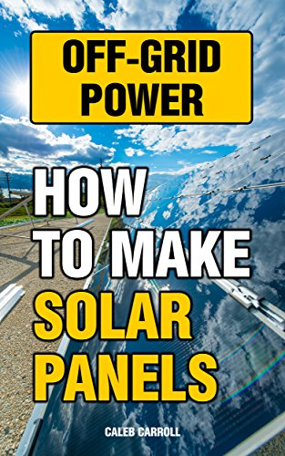 Off-Grid Power: How To Make Solar Panels by [Carroll, Caleb]
