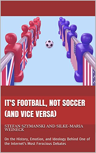 It's Football, Not Soccer (And Vice Versa): On the History, Emotion, and Ideology Behind One of the Internet's Most Ferocious Debates (Its Not Football)