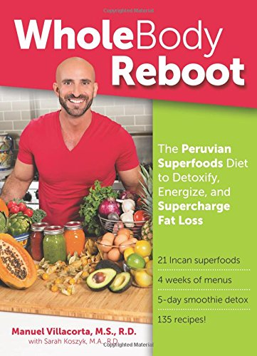 Whole Body Reboot: The Peruvian Superfoods Diet to Detoxify, Energize, and Supercharge Fat Loss by Manuel Villacorta  MS  RD