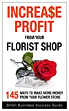 Increase Profit from Your Florist Shop: 145 easy ways to make more money from your flower store