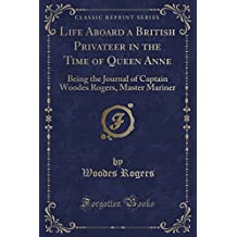 Life Aboard a British Privateer in the Time of Queen Anne: Being the Journal of Captain Woodes Rogers, Master Mariner (Classic Reprint)