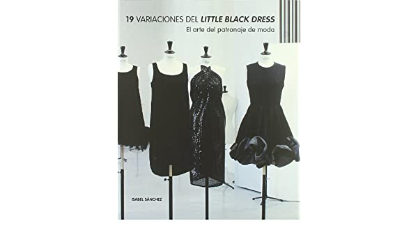 19 variaciones del Little Black Dress : el arte del patronaje de moda: Isabel Sánchez Hernández: 9788496805859: Amazon.com: Books