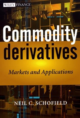 Commodity Derivatives: Markets and Applications by Neil C Schofield