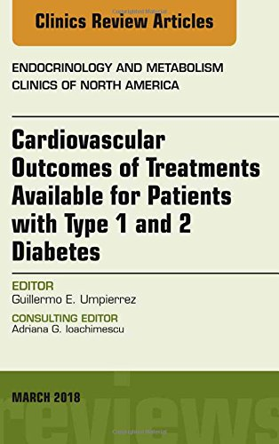 Cardiovascular Outcomes of Treatments available for Patients with Type 1 and 2 Diabetes, An Issue of Endocrinology and Metabolism Clinics of North America, 1e (The Clinics: Internal Medicine)