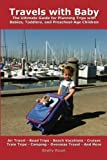 Travels with Baby: The Ultimate Guide for Planning Trips with Babies, Toddlers, and Preschool-Age Children