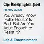 You Already Know 'Fuller House' Is Bad. But Are You Adult Enough to Resist It? | Hank Stuever