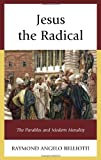 Jesus the Radical: The Parables and Modern Morality, Raymond Angelo Belliotti, 0739187651