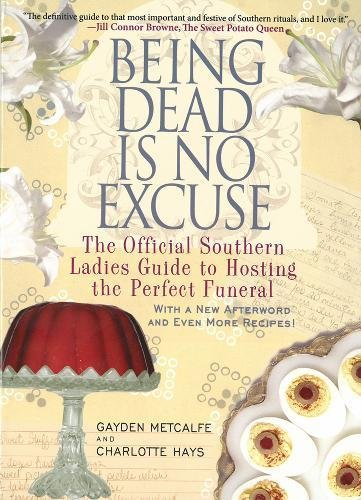 Being Dead Is No Excuse: The Official Southern Ladies Guide to Hosting the Perfect Funeral by Gayden Metcalfe, Charlotte Hays