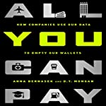 All You Can Pay: How Companies Use Our Data to Empty Our Wallets | Anna Bernasek,D. T. Mongan