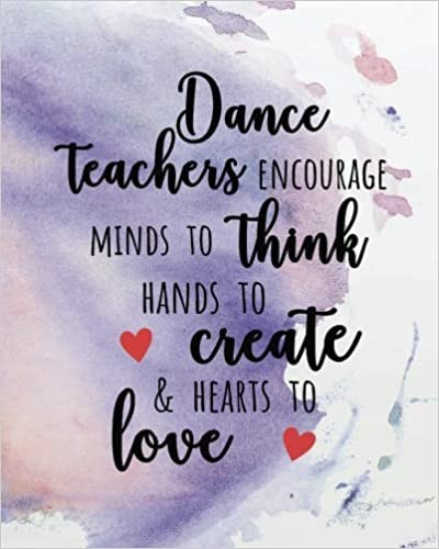 Dance teachers encourage minds to think hands to create and hearts to love 150 pages Dance Teacher Planner Monthly and Weekly Datebook// Calendar Book with inspirational quotes//  dated agenda Oragnizer,8 x 10 inches August 2018 - July 2019