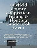 Fairfield County Connecticut Fishing & Floating Guide Book Part 1: Complete fishing and floating information for Fairfield County Connecticut Part 1 ... (Connecticut Fishing & Floating Guide Books)